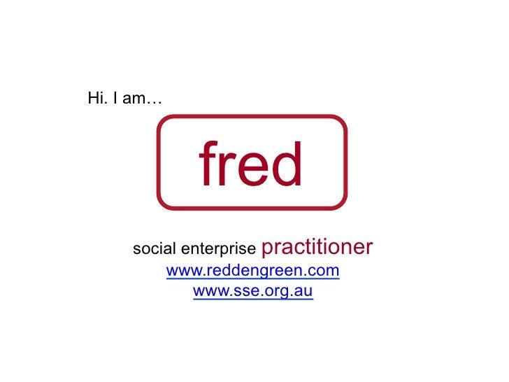 Hi. I am…             fred     social enterprise practitioner         www.reddengreen.com             www.sse.org.au