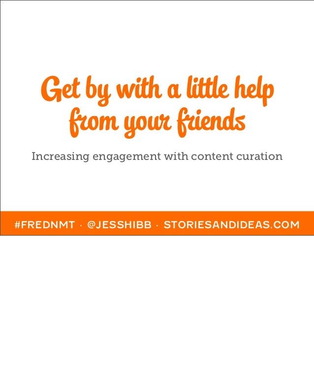 Get by with a little help     from your friends  Increasing engagement with content curation#FREDNMT · @JESSHIBB · STORIES...