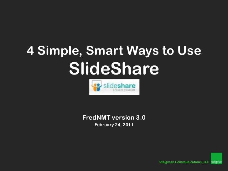 4 Simple, Smart Ways to UseSlideShare<br />FredNMT version 3.0<br />February 24, 2011<br />SteigmanCommunications, LLC<br />