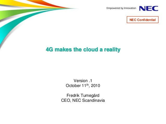 4G makes the cloud a reality Version .1 October 11th, 2010 Fredrik Tumegård CEO, NEC Scandinavia NEC Confidential
