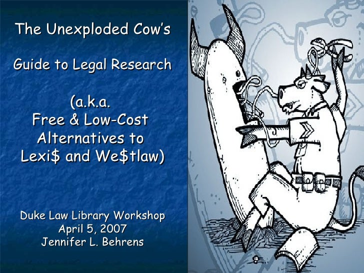 The Unexploded Cow's  Guide to Legal Research (a.k.a.  Free & Low-Cost  Alternatives to  Lexi$ and We$tlaw) Duke Law Libra...