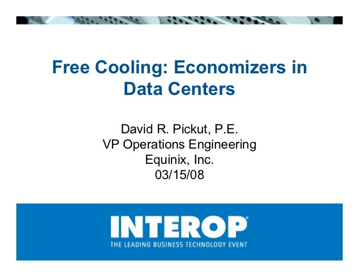 Free Cooling: Economizers in        Data Centers         David R. Pickut, P.E.      VP Operations Engineering            E...