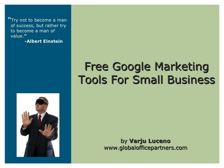 """Free Google Marketing Tools For Small Business by  Varju Luceno www.globalofficepartners.com """" Try not to become a man of ..."""