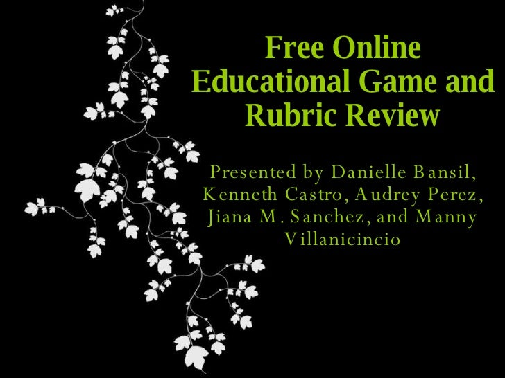 Free Online Educational Game and Rubric Review Presented by Danielle Bansil, Kenneth Castro, Audrey Perez, Jiana M. Sanche...