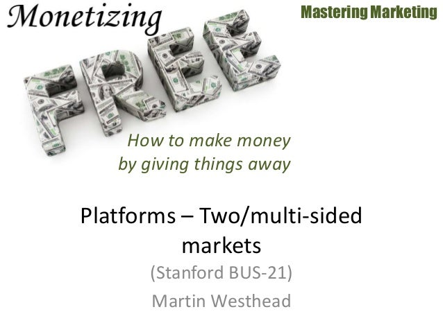 (Stanford BUS-21) Martin Westhead Mastering Marketing Platforms – Two/multi-sided markets How to make money by giving thin...