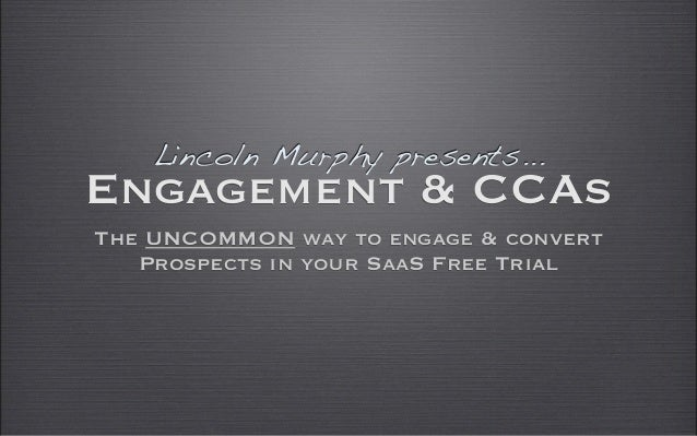 Lincoln Murphy presents...Engagement & CCAsThe UNCOMMON way to engage & convert   Prospects in your SaaS Free Trial