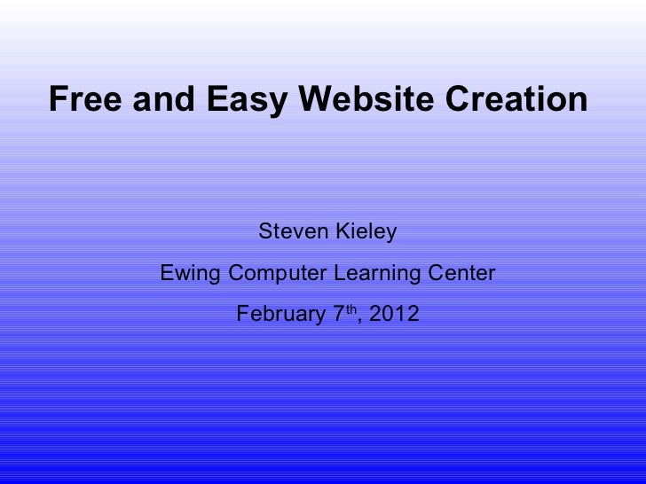 Steven Kieley Ewing Computer Learning Center February 7 th , 2012 Free and Easy Website Creation