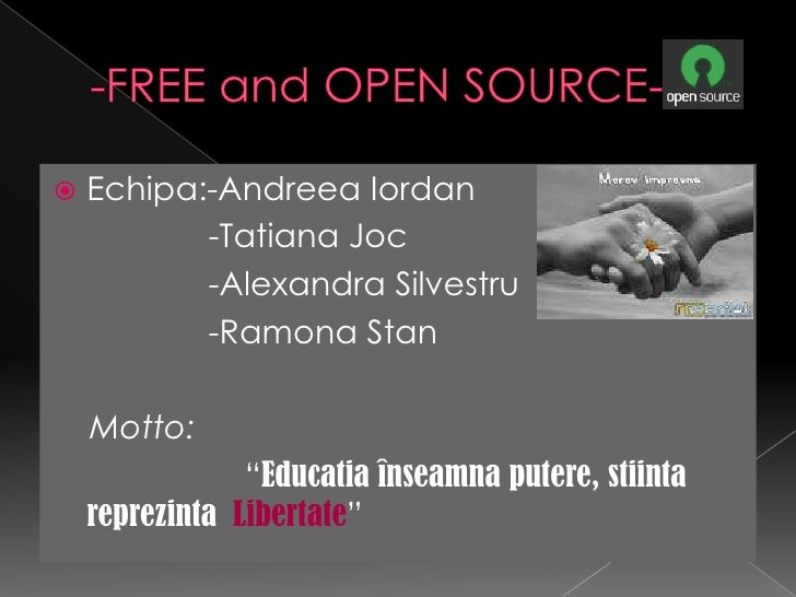 -FREE and OPEN SOURCE-<br />Echipa:-AndreeaIordan<br />-Tatiana Joc<br /> -Alexandra Silvestru<br /> -Ramona Stan<br />Mot...