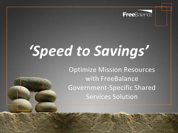 'Speed to Savings'     Optimize Mission Resources          with FreeBalance     Government-Specific Shared          Servic...
