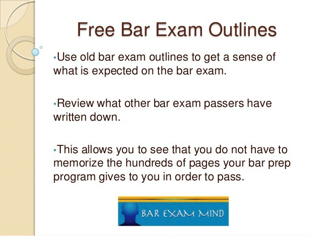 Free Bar Exam Outlines •Use  old bar exam outlines to get a sense of what is expected on the bar exam. •Review  what other...