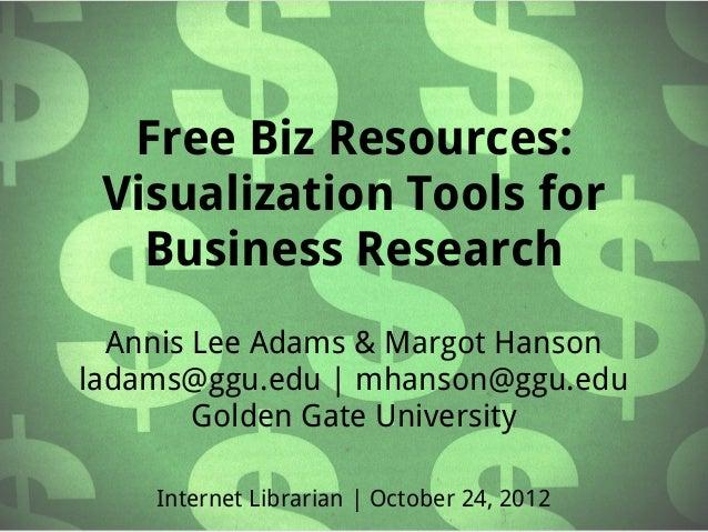 Free Biz Resources: Visualization Tools for   Business Research  Annis Lee Adams & Margot Hansonladams@ggu.edu | mhanson@g...