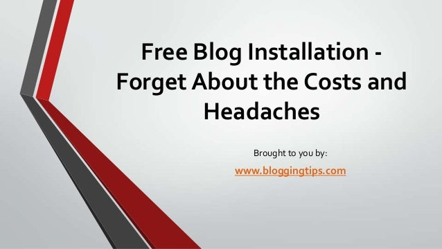 Free Blog Installation Forget About the Costs and Headaches Brought to you by:  www.bloggingtips.com