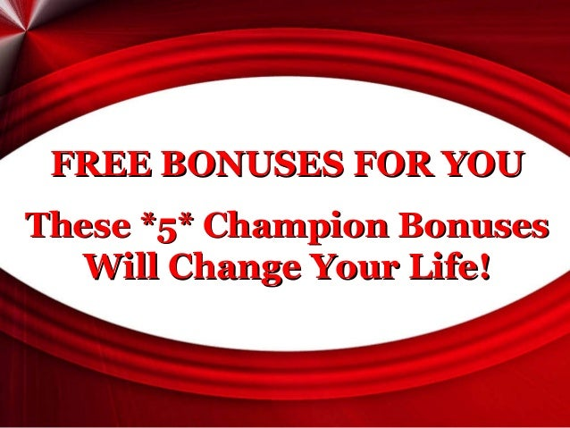 FREE BONUSES FOR YOU These *5* Champion Bonuses Will Change Your Life!