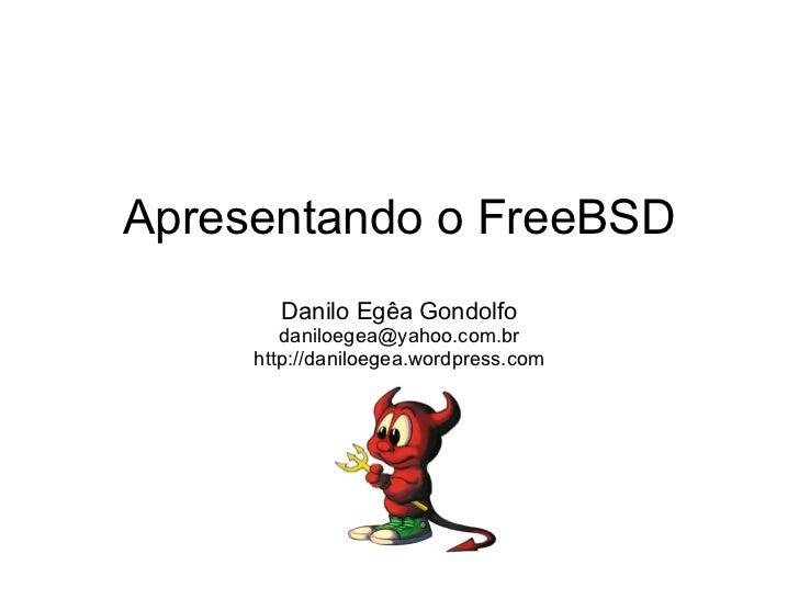 Apresentando o FreeBSD       Danilo Egêa Gondolfo        daniloegea@yahoo.com.br     http://daniloegea.wordpress.com