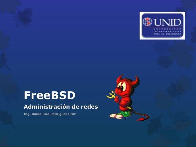 FreeBSDAdministración de redesIng. Diana Lilia Rodríguez Cruz