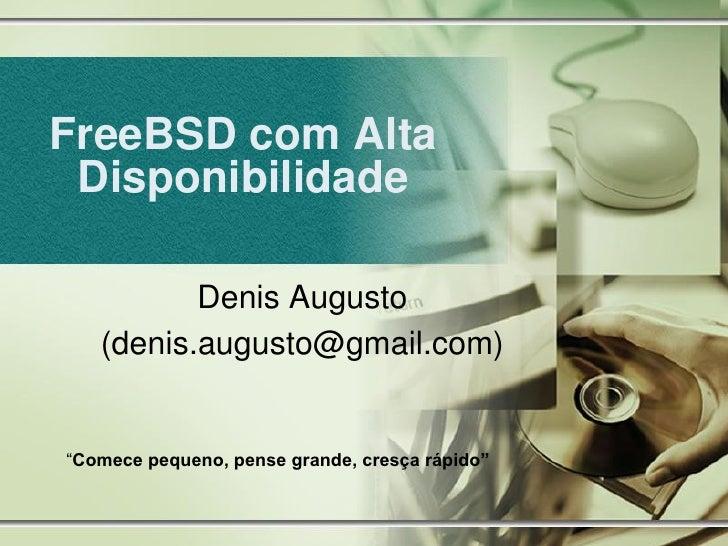 """FreeBSD com Alta  Disponibilidade            Denis Augusto    (denis.augusto@gmail.com)   """"Comece pequeno, pense grande, c..."""