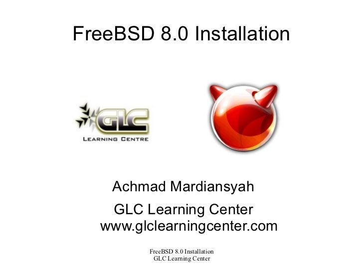 FreeBSD 8.0 Installation <ul>Achmad Mardiansyah GLC Learning Center www.glclearningcenter.com </ul>