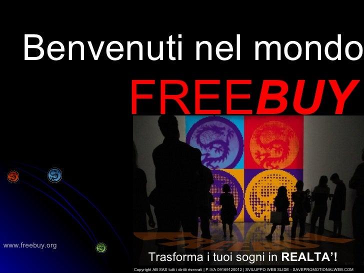 Benvenuti nel mondo FREE BUY Trasforma i tuoi sogni in  REALTA'! Copyright AB SAS tutti i diritti riservati   P.IVA 091691...