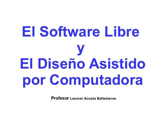 El Software Libre  y  El Diseño Asistido  por Computadora  Profesor Leomar Acosta Ballesteros