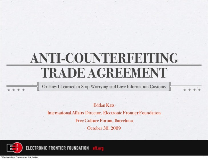 ANTI-COUNTERFEITING                      TRADE AGREEMENT                               Or How I Learned to Stop Worrying a...