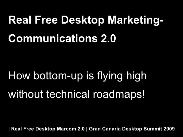 Real Free Desktop Marketing- Communications 2.0   How bottom-up is flying high without technical roadmaps!    Real Free De...