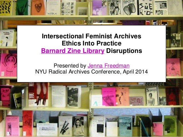 Intersectional Feminist Archives Ethics Into Practice Barnard Zine Library Disruptions Presented by Jenna Freedman NYU Rad...