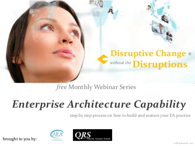 © QR Systems Inc. 2014 ®Disruptive Change Disruptionswithout the free Monthly Webinar Series Enterprise Architecture Capab...