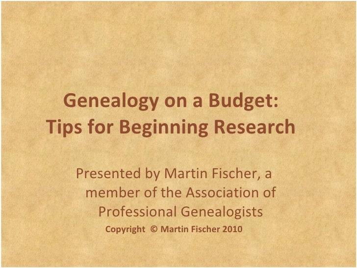 Genealogy on a Budget: Tips for Beginning Research Presented by Martin Fischer , a member of the Association of Profession...