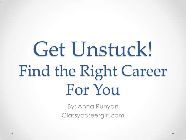Get Unstuck!Find the Right Career       For You        By: Anna Runyan      Classycareergirl.com