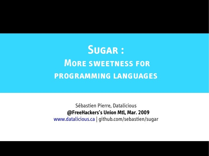 Sugar :   More sweetness for programming languages          Sébastien Pierre, Datalicious     @FreeHackers's Union Mtl, Ma...
