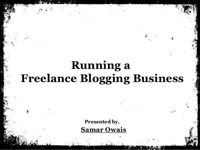 Running aFreelance Blogging Business          Presented by,         Samar Owais