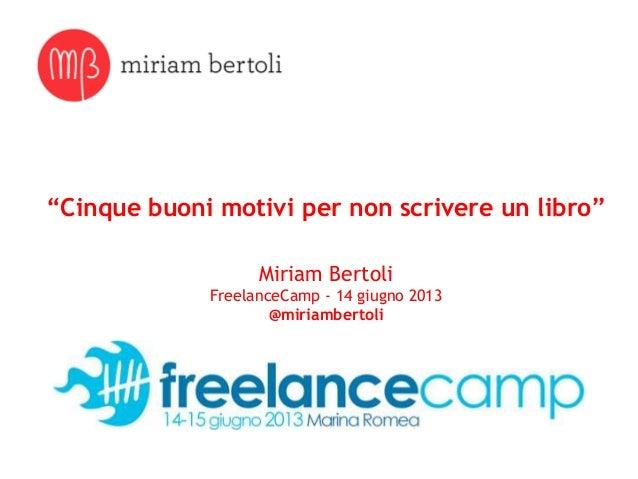 """""""Cinque buoni motivi per non scrivere un libro""""Miriam BertoliFreelanceCamp - 14 giugno 2013@miriambertoli"""