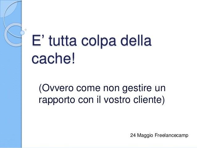E' tutta colpa della cache! (Ovvero come non gestire un rapporto con il vostro cliente) 24 Maggio Freelancecamp