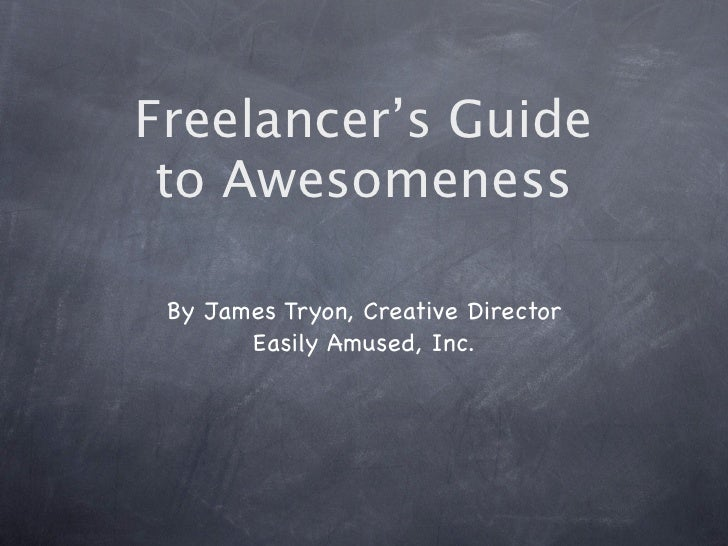 Freelancer's Guide  to Awesomeness   By James Tryon, Creative Director        Easily Amused, Inc.