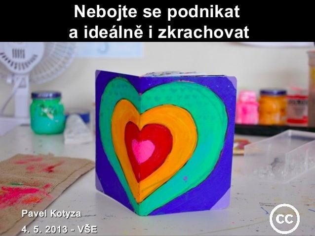 Nebojte se podnikatNebojte se podnikata ideálně i zkrachovata ideálně i zkrachovatPavel KotyzaPavel Kotyza4. 5. 2013 - VŠE...