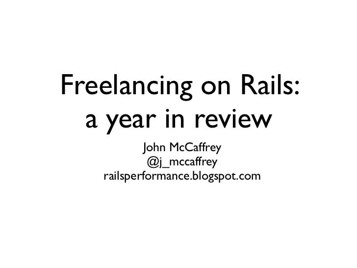 Freelancing on Rails:  a year in review            John McCaffrey             @j_mccaffrey   railsperformance.blogspot.com