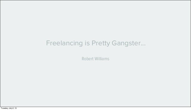 Freelancing is Pretty Gangster... Robert Williams Tuesday, July 2, 13