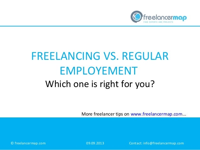 FREELANCING VS. REGULAR EMPLOYEMENT Which one is right for you? © freelancermap.com 09.09.2013 Contact: info@freelancermap...