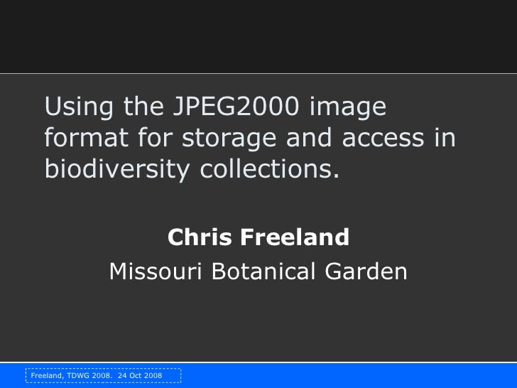 Using the JPEG2000 image format for storage and access in biodiversity collections.  Chris Freeland Missouri Botanical Gar...