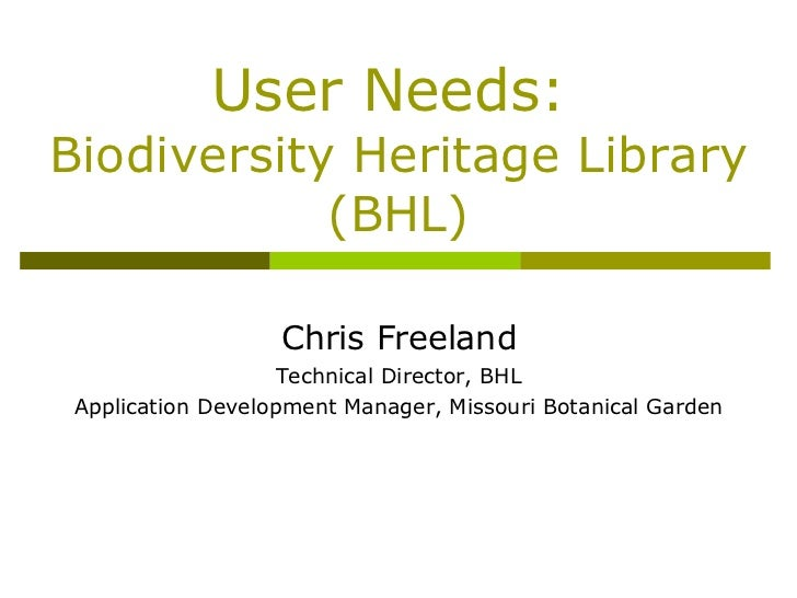 User Needs:  Biodiversity Heritage Library (BHL) Chris Freeland Technical Director, BHL Application Development Manager, M...