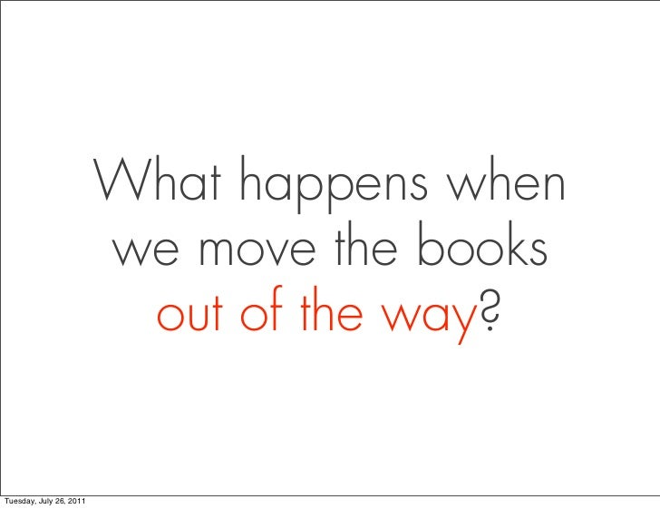What happens when                         we move the books                          out of the way?Tuesday, July 26, 2011