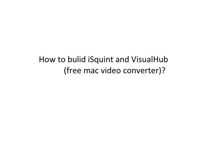 How to bulid iSquint and VisualHub   (free mac video converter)?