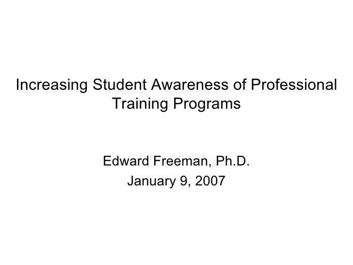 Increasing Student Awareness of Professional Training Programs Edward Freeman, Ph.D. January 9, 2007