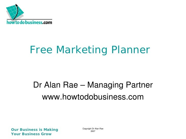 Free Marketing Planner          Dr Alan Rae – Managing Partner            www.howtodobusiness.comOur Business is Making   ...