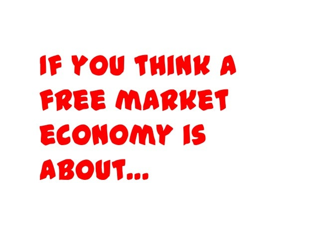 If you think a free market economy is about…
