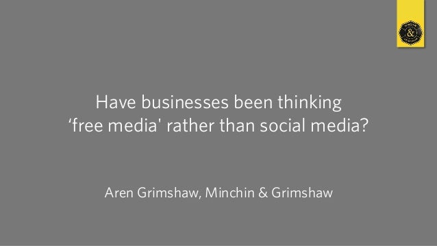 Have businesses been thinking 'free media' rather than social media? Aren Grimshaw, Minchin & Grimshaw