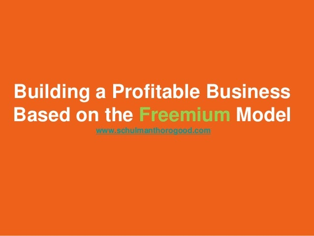 Building a Profitable BusinessBased on the Freemium Model        www.schulmanthorogood.com