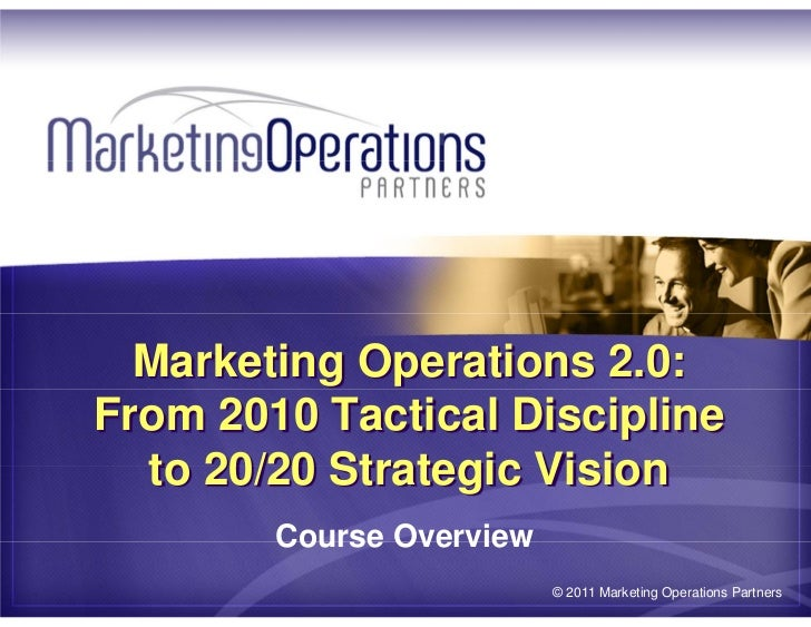 Marketing Operations 2.0:From 2010 Tactical Discipline  to 20/20 Strategic Vision        Course Overview                  ...