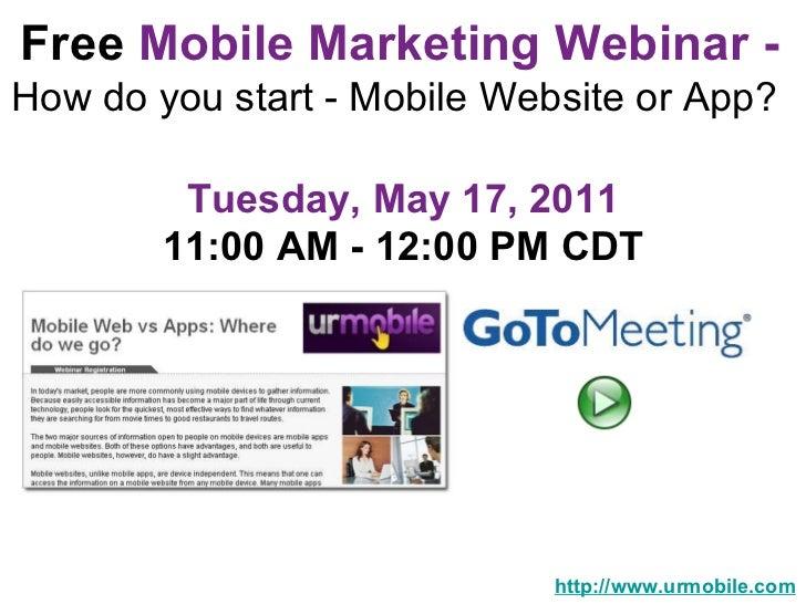 Free  Mobile Marketing Webinar -   How do you start - Mobile Website or App?  http://www.urmobile.com Tuesday, May 17, 201...