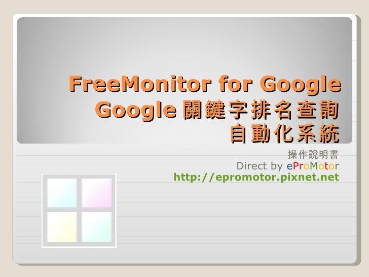 FreeMonitor for Google Google 關鍵字排名查詢 自動化系統 操作說明書 Direct by  e Pr o M o t o r http://epromotor.pixnet.net